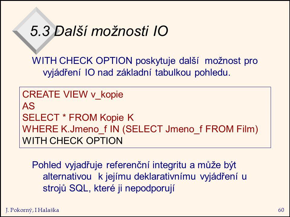 J. Pokorný, I Halaška60 5.3 Další možnosti IO WITH CHECK OPTION poskytuje další možnost pro vyjádření IO nad základní tabulkou pohledu. Pohled vyjadřu