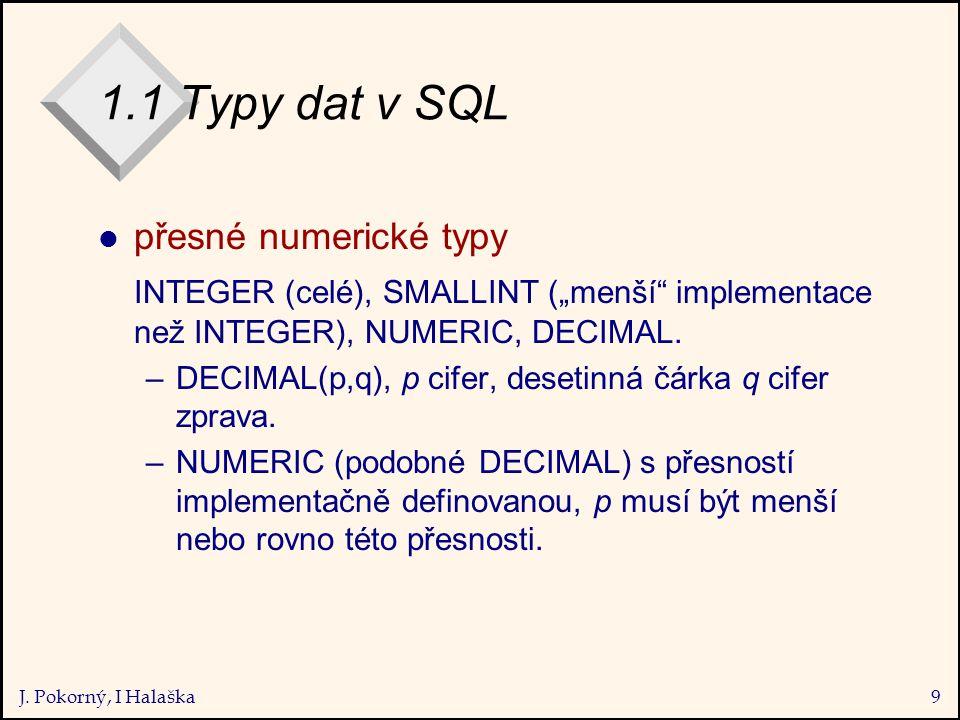 """J. Pokorný, I Halaška9 1.1 Typy dat v SQL l přesné numerické typy INTEGER (celé), SMALLINT (""""menší"""" implementace než INTEGER), NUMERIC, DECIMAL. –DECI"""