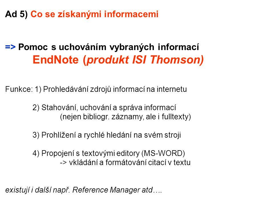 Ad 5) Co se získanými informacemi => Pomoc s uchováním vybraných informací EndNote (produkt ISI Thomson) Funkce: 1) Prohledávání zdrojů informací na internetu 2) Stahování, uchování a správa informací (nejen bibliogr.