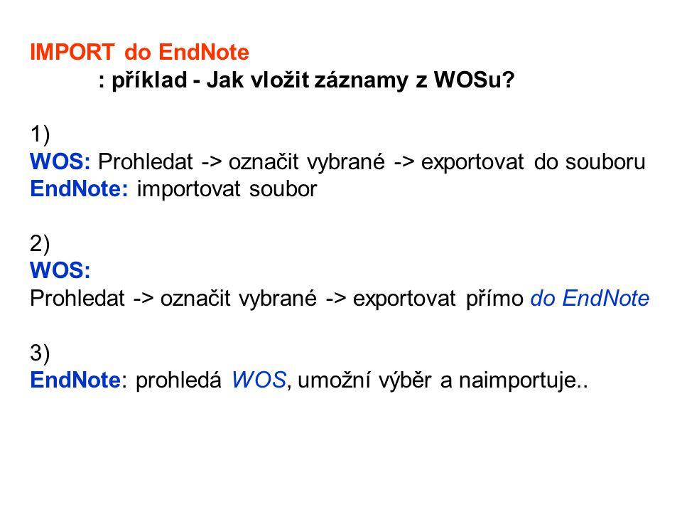 IMPORT do EndNote : příklad - Jak vložit záznamy z WOSu? 1) WOS: Prohledat -> označit vybrané -> exportovat do souboru EndNote: importovat soubor 2) W