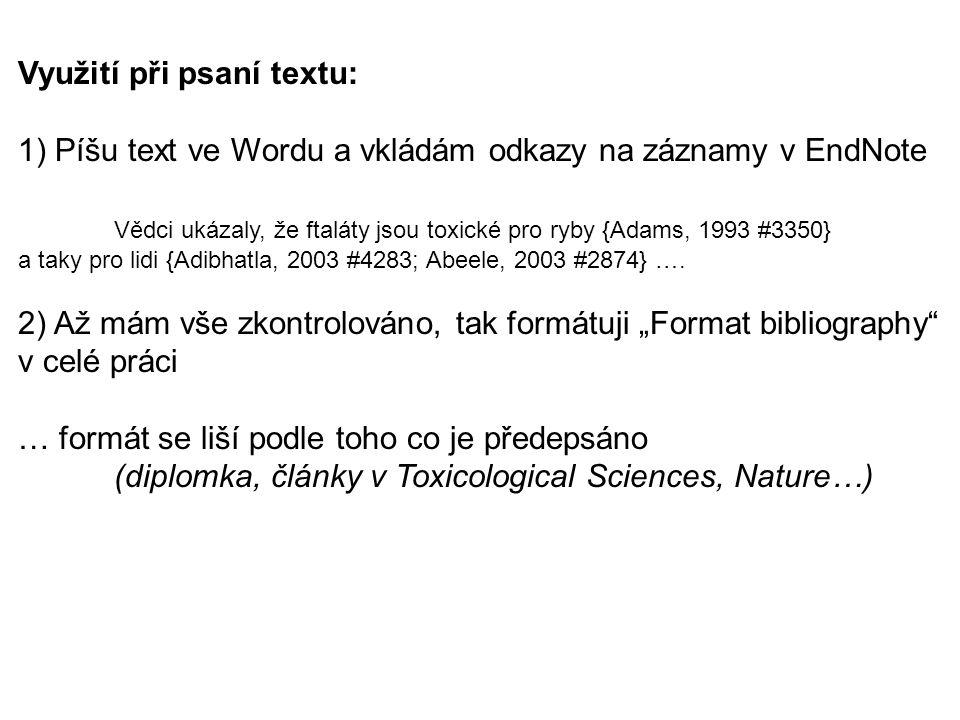 Využití při psaní textu: 1) Píšu text ve Wordu a vkládám odkazy na záznamy v EndNote Vědci ukázaly, že ftaláty jsou toxické pro ryby {Adams, 1993 #335