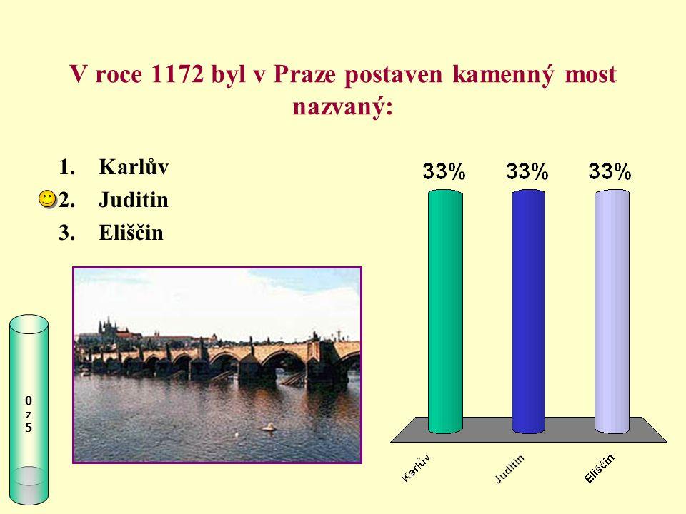 V roce 1172 byl v Praze postaven kamenný most nazvaný: 0z50z5 1.Karlův 2.Juditin 3.Eliščin