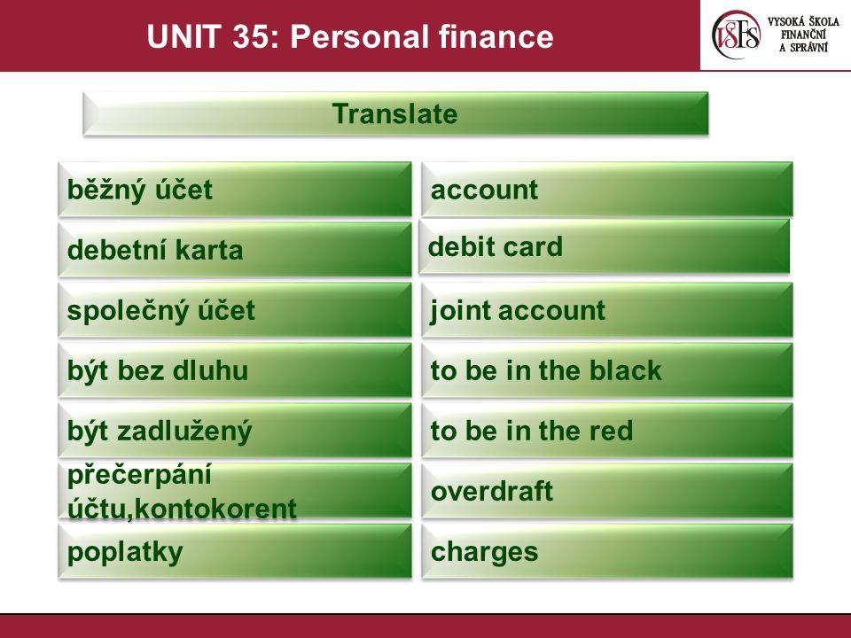 UNIT 35: Personal finance Translate přečerpat účet go ovedrawn úroková sazba,míra interest rate vkladový účet deposit account spořící účet savings account úrok interest kreditní karta credit card kreditka plastic