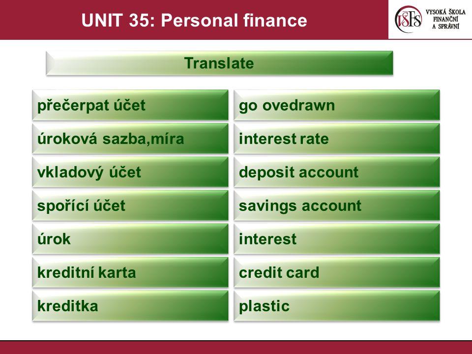 UNIT 35: Personal finance Translate přečerpat účet go ovedrawn úroková sazba,míra interest rate vkladový účet deposit account spořící účet savings acc