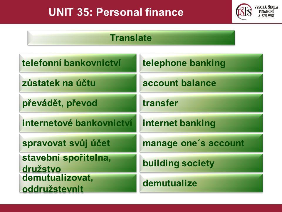UNIT 35: Personal finance Translate neočekávaně získané peníze windfall podílový fond unit trust investiční společnost investment company drobný investor small investor podílový fond mutual fund příspěvek contribution penzijní připojištění private pension