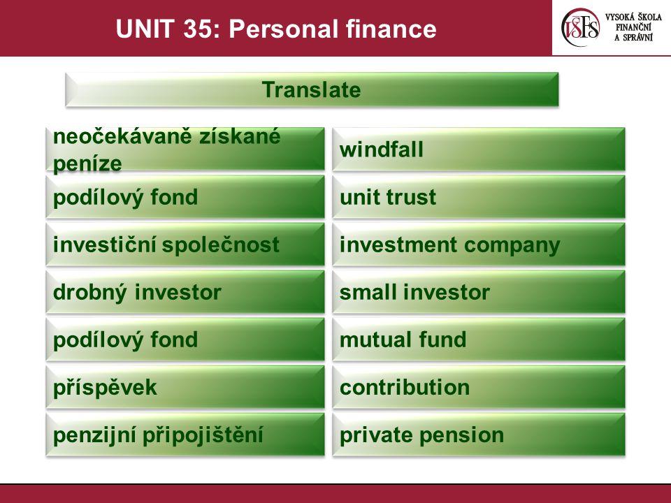 UNIT 35: Personal finance Translate neočekávaně získané peníze windfall podílový fond unit trust investiční společnost investment company drobný inves