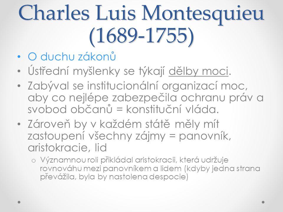 Charles Luis Montesquieu (1689-1755) O duchu zákonů Ústřední myšlenky se týkají dělby moci. Zabýval se institucionální organizací moc, aby co nejlépe