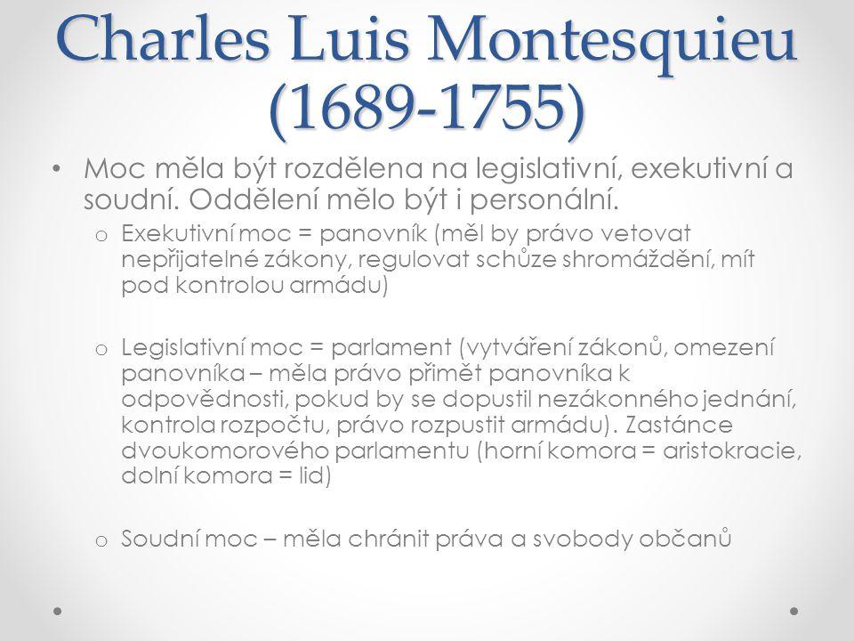 Charles Luis Montesquieu (1689-1755) Moc měla být rozdělena na legislativní, exekutivní a soudní. Oddělení mělo být i personální. o Exekutivní moc = p