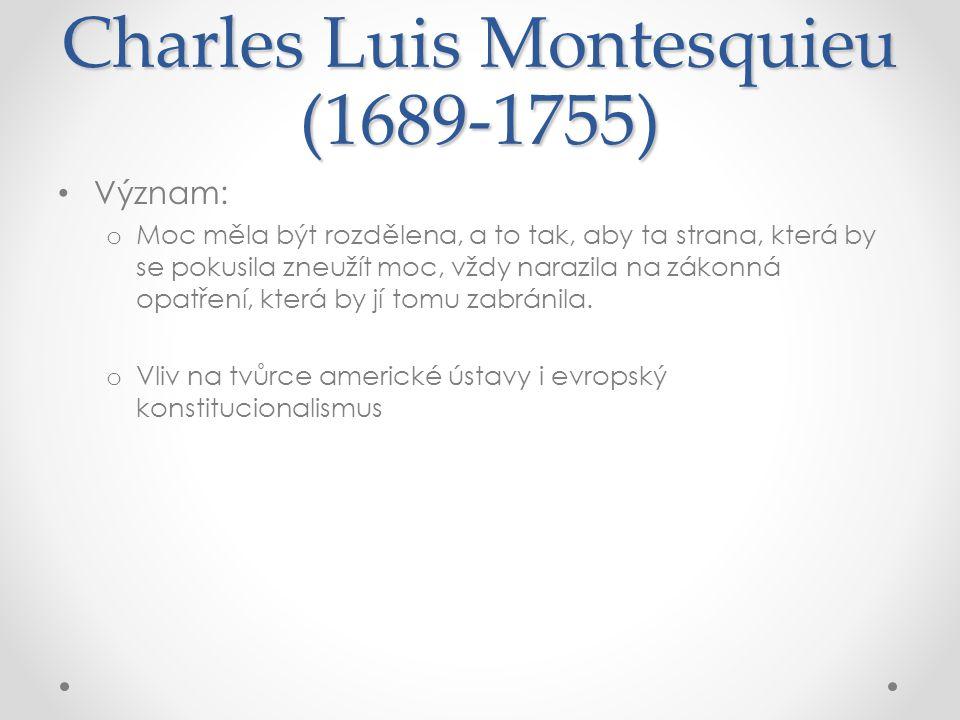 Charles Luis Montesquieu (1689-1755) Význam: o Moc měla být rozdělena, a to tak, aby ta strana, která by se pokusila zneužít moc, vždy narazila na zák