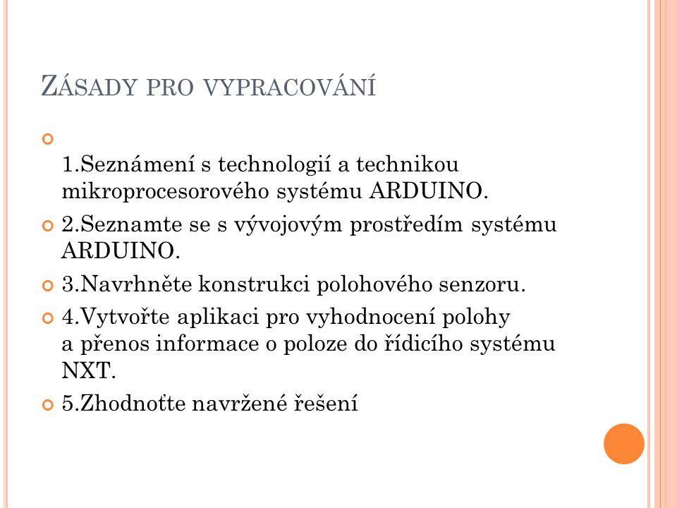 Z ÁSADY PRO VYPRACOVÁNÍ 1.Seznámení s technologií a technikou mikroprocesorového systému ARDUINO. 2.Seznamte se s vývojovým prostředím systému ARDUINO