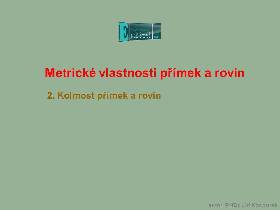 Metrické vlastnosti přímek a rovin 2. Kolmost přímek a rovin autor: RNDr. Jiří Kocourek