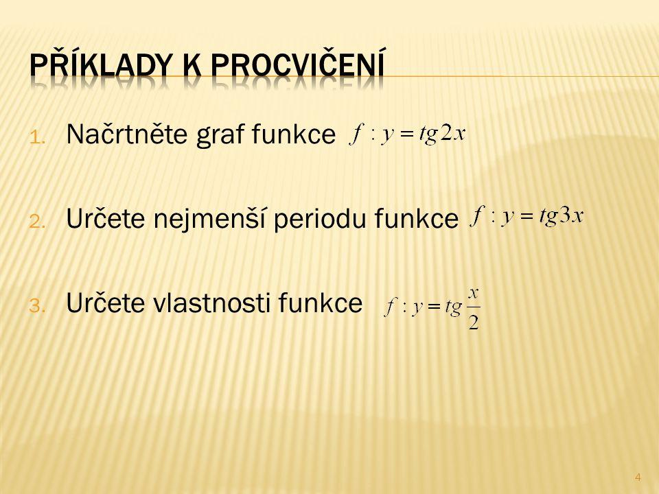 1. Načrtněte graf funkce 2. Určete nejmenší periodu funkce 3. Určete vlastnosti funkce 4