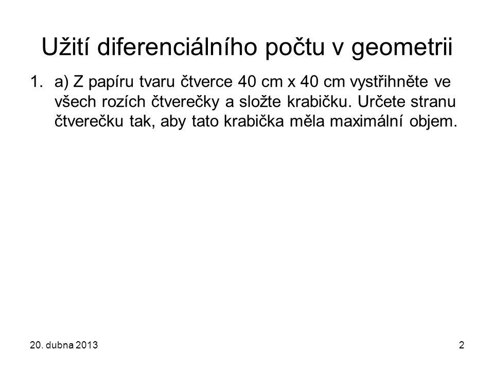20. dubna 20132 Užití diferenciálního počtu v geometrii 1.a) Z papíru tvaru čtverce 40 cm x 40 cm vystřihněte ve všech rozích čtverečky a složte krabi