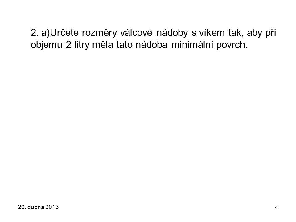 2. a)Určete rozměry válcové nádoby s víkem tak, aby při objemu 2 litry měla tato nádoba minimální povrch. 20. dubna 20134