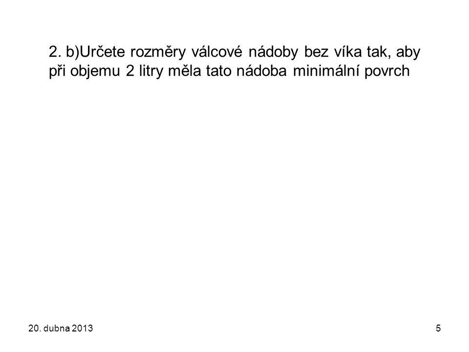 2. b)Určete rozměry válcové nádoby bez víka tak, aby při objemu 2 litry měla tato nádoba minimální povrch 20. dubna 20135