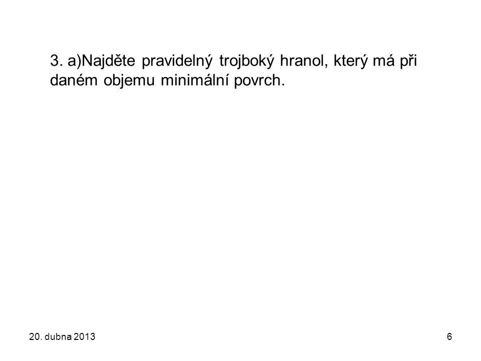 3. a)Najděte pravidelný trojboký hranol, který má při daném objemu minimální povrch. 20. dubna 20136