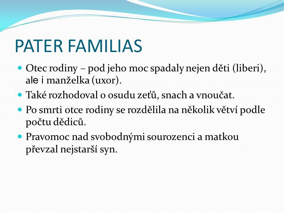 PATER FAMILIAS Otec rodiny – pod jeho moc spadaly nejen děti (liberi), a le i manželka (uxor).