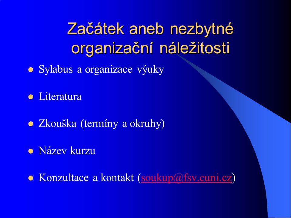 Začátek aneb nezbytné organizační náležitosti Sylabus a organizace výuky Literatura Zkouška (termíny a okruhy) Název kurzu Konzultace a kontakt (soukup@fsv.cuni.cz)soukup@fsv.cuni.cz