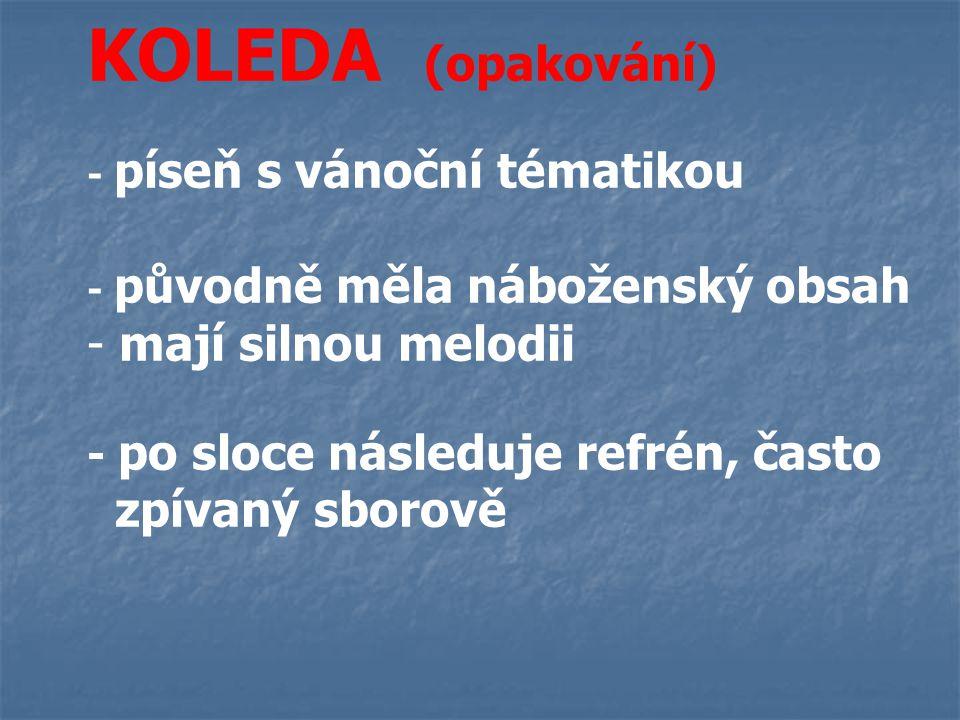 KOLEDA (opakování) - píseň s vánoční tématikou - původně měla náboženský obsah - mají silnou melodii - po sloce následuje refrén, často zpívaný sborově
