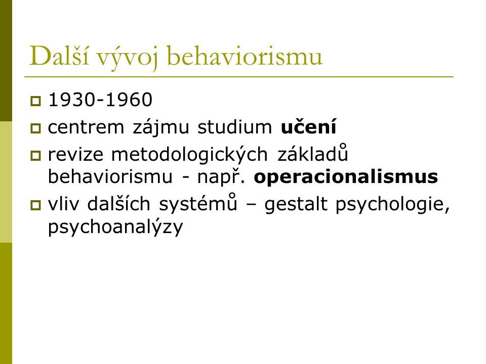 Další vývoj behaviorismu  1930-1960  centrem zájmu studium učení  revize metodologických základů behaviorismu - např. operacionalismus  vliv další