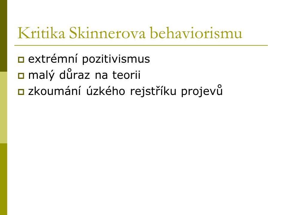 Kritika Skinnerova behaviorismu  extrémní pozitivismus  malý důraz na teorii  zkoumání úzkého rejstříku projevů