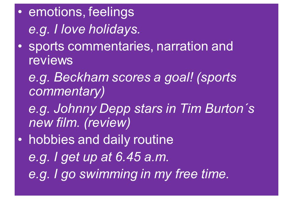 emotions, feelings e.g. I love holidays. sports commentaries, narration and reviews e.g. Beckham scores a goal! (sports commentary) e.g. Johnny Depp s