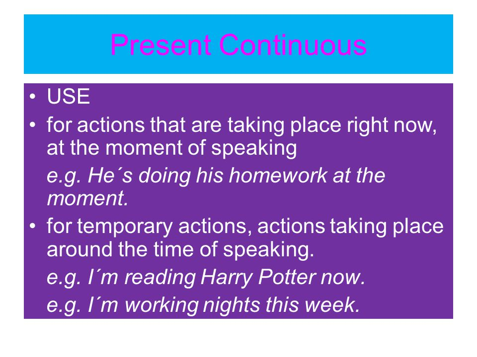 Present Continuous USE for actions that are taking place right now, at the moment of speaking e.g. He´s doing his homework at the moment. for temporar