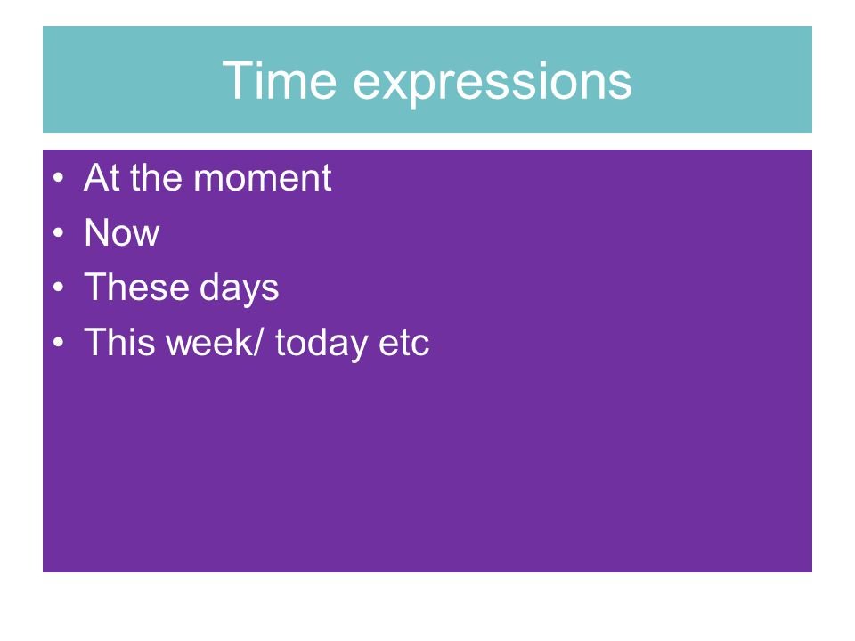 Time expressions At the moment Now These days This week/ today etc
