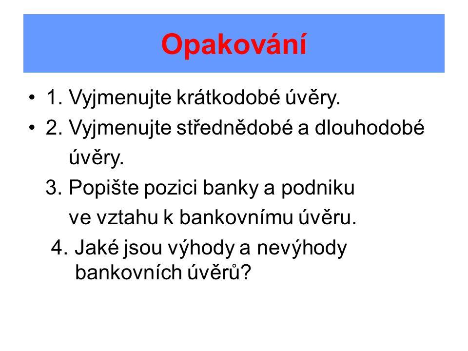 Opakování 1. Vyjmenujte krátkodobé úvěry. 2. Vyjmenujte střednědobé a dlouhodobé úvěry. 3. Popište pozici banky a podniku ve vztahu k bankovnímu úvěru