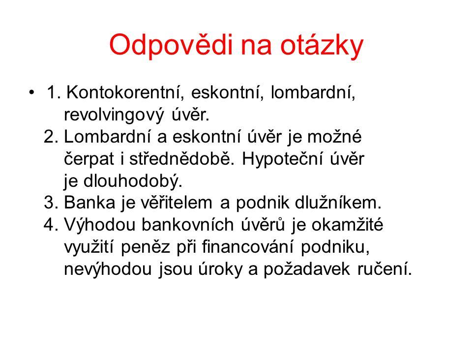 Odpovědi na otázky 1. Kontokorentní, eskontní, lombardní, revolvingový úvěr. 2. Lombardní a eskontní úvěr je možné čerpat i střednědobě. Hypoteční úvě