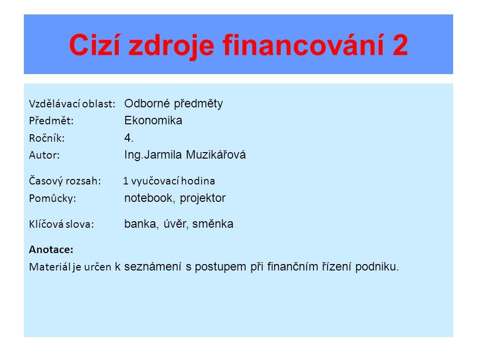 Cizí zdroje financování 2 Vzdělávací oblast: Odborné předměty Předmět: Ekonomika Ročník: 4. Autor: Ing.Jarmila Muzikářová Časový rozsah: 1 vyučovací h