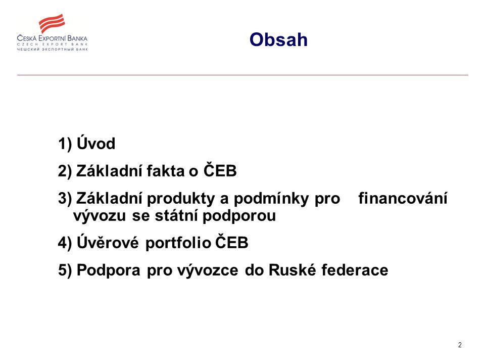 2 Obsah 1) Úvod 2) Základní fakta o ČEB 3) Základní produkty a podmínky pro financování vývozu se státní podporou 4) Úvěrové portfolio ČEB 5) Podpora pro vývozce do Ruské federace