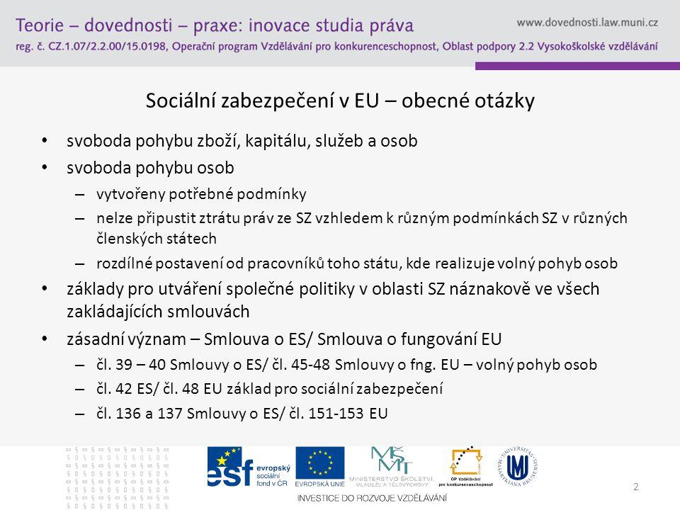 2 Sociální zabezpečení v EU – obecné otázky svoboda pohybu zboží, kapitálu, služeb a osob svoboda pohybu osob – vytvořeny potřebné podmínky – nelze připustit ztrátu práv ze SZ vzhledem k různým podmínkách SZ v různých členských státech – rozdílné postavení od pracovníků toho státu, kde realizuje volný pohyb osob základy pro utváření společné politiky v oblasti SZ náznakově ve všech zakládajících smlouvách zásadní význam – Smlouva o ES/ Smlouva o fungování EU – čl.