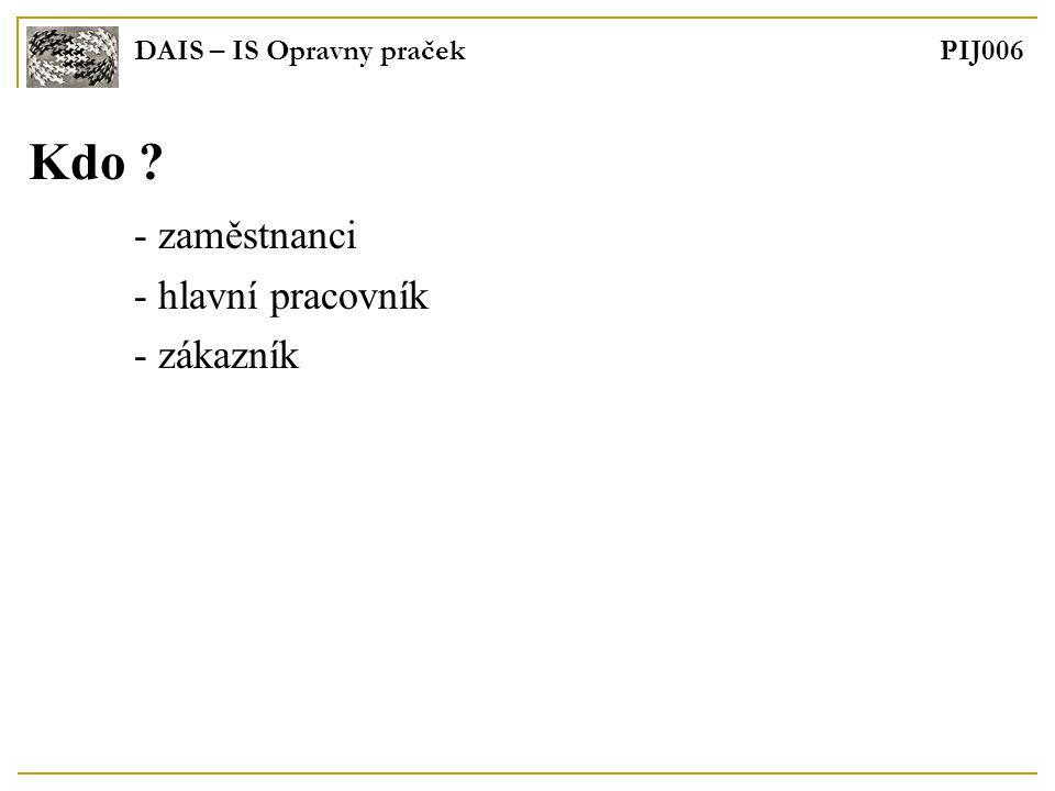 DAIS – IS Opravny praček PIJ006 Kdo - zaměstnanci - hlavní pracovník - zákazník