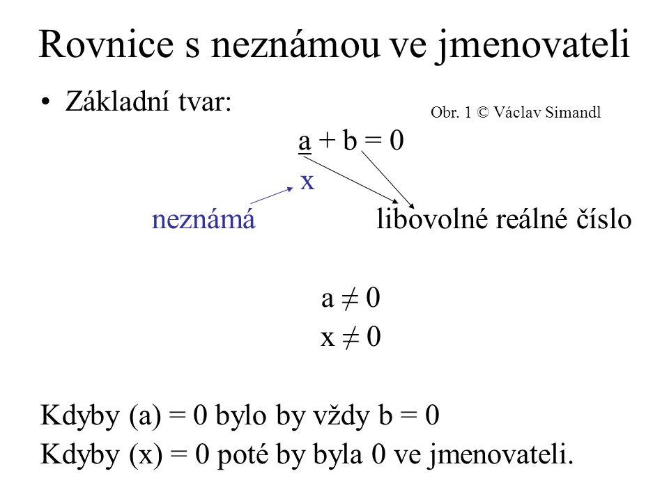 Rovnice s neznámou ve jmenovateli Základní tvar: a + b = 0 x neznámá libovolné reálné číslo a ≠ 0 x ≠ 0 Kdyby (a) = 0 bylo by vždy b = 0 Kdyby (x) = 0