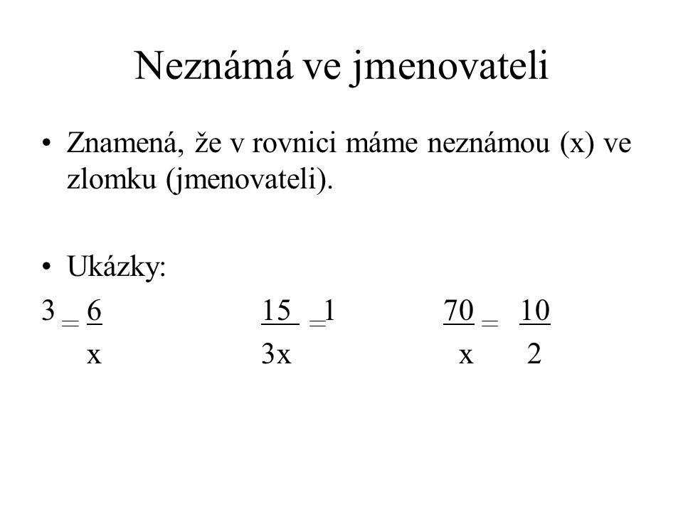 Neznámá ve jmenovateli Znamená, že v rovnici máme neznámou (x) ve zlomku (jmenovateli). Ukázky: 3 6 15 1 70 10 x 3x x 2