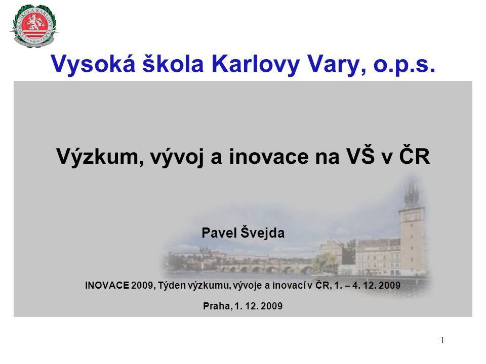 Vysoká škola Karlovy Vary, o.p.s. Výzkum, vývoj a inovace na VŠ v ČR Pavel Švejda INOVACE 2009, Týden výzkumu, vývoje a inovací v ČR, 1. – 4. 12. 2009