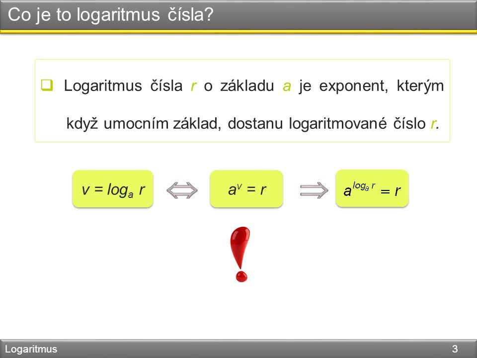 Co je to logaritmus čísla? Logaritmus 3  Logaritmus čísla r o základu a je exponent, kterým když umocním základ, dostanu logaritmované číslo r. v = l