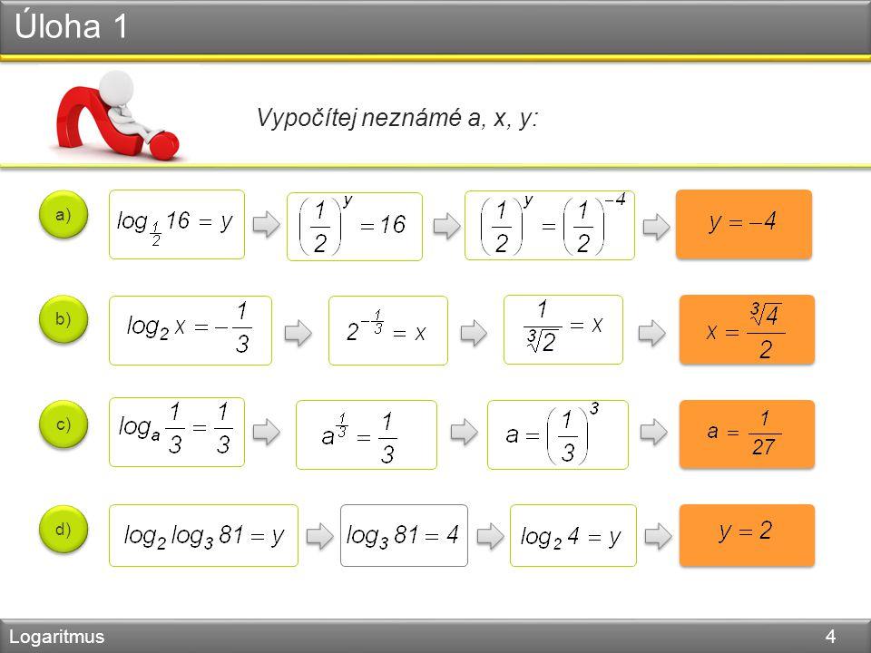 Úloha 1 Logaritmus 4 Vypočítej neznámé a, x, y: a) b) c) d)