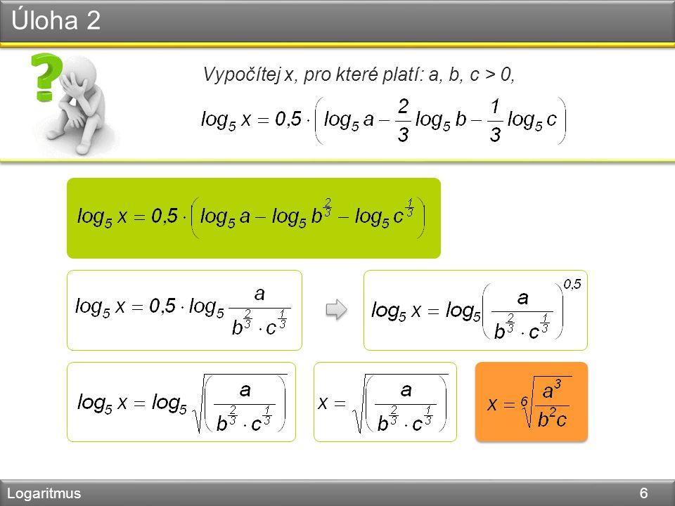 Úloha 2 Logaritmus 6 Vypočítej x, pro které platí: a, b, c > 0,