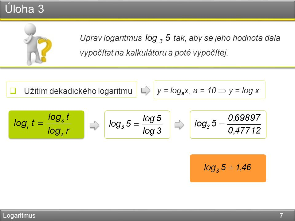 Úloha 3 Logaritmus 7 Uprav logaritmus tak, aby se jeho hodnota dala vypočítat na kalkulátoru a poté vypočítej.  Užitím dekadického logaritmu y = log