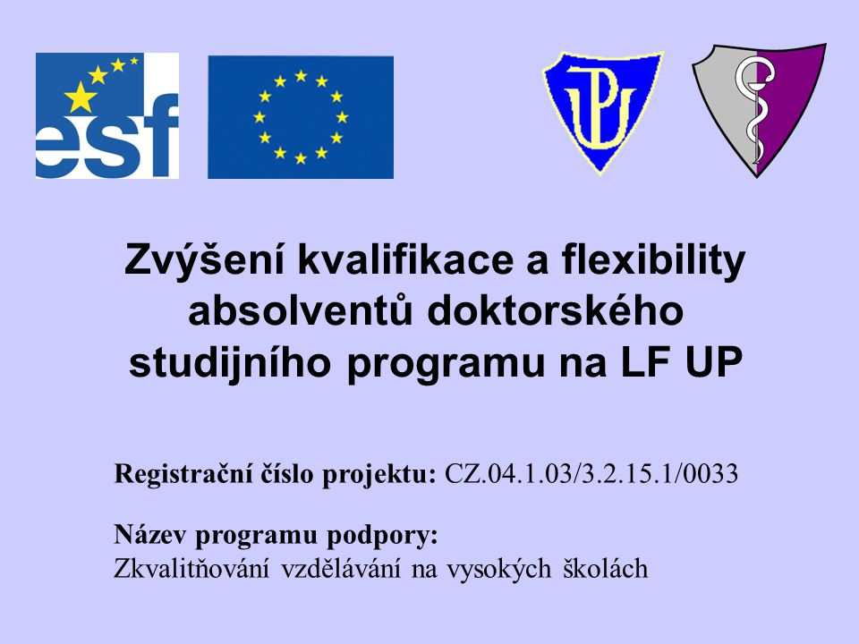 Zvýšení kvalifikace a flexibility absolventů doktorského studijního programu na LF UP Registrační číslo projektu: CZ.04.1.03/3.2.15.1/0033 Název progr