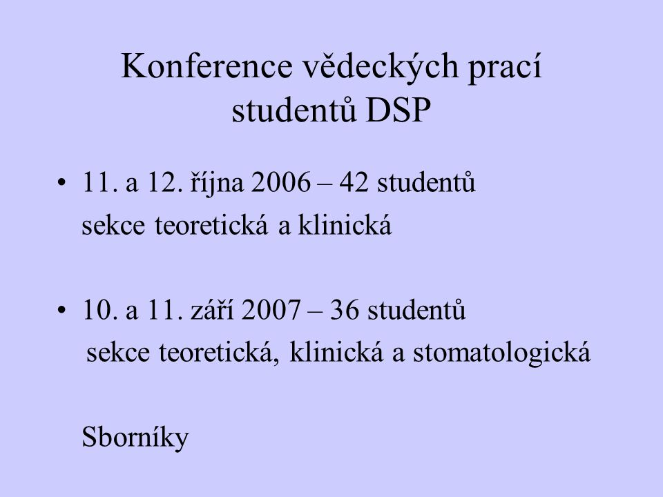 Konference vědeckých prací studentů DSP 11. a 12. října 2006 – 42 studentů sekce teoretická a klinická 10. a 11. září 2007 – 36 studentů sekce teoreti