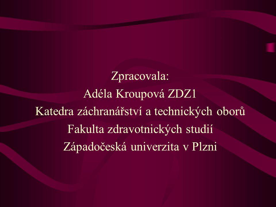 Zpracovala: Adéla Kroupová ZDZ1 Katedra záchranářství a technických oborů Fakulta zdravotnických studií Západočeská univerzita v Plzni