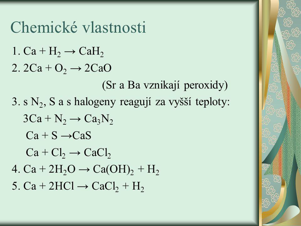 Chemické vlastnosti 1.Ca + H 2 → CaH 2 2. 2Ca + O 2 → 2CaO (Sr a Ba vznikají peroxidy) 3.