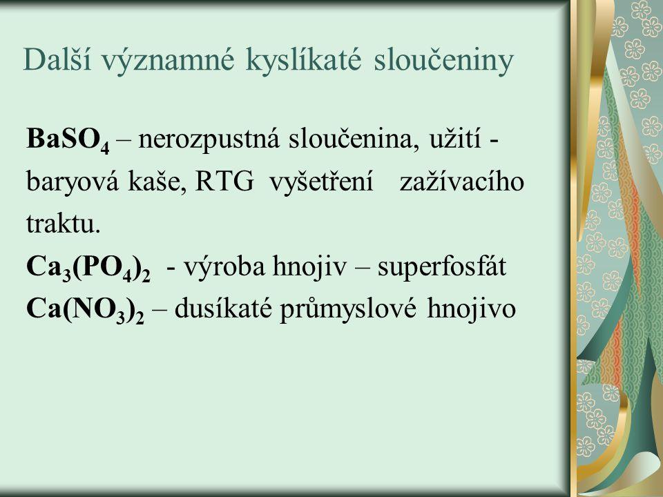 Další významné kyslíkaté sloučeniny BaSO 4 – nerozpustná sloučenina, užití - baryová kaše, RTG vyšetření zažívacího traktu.