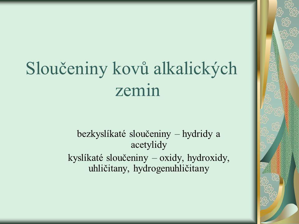 Sloučeniny kovů alkalických zemin bezkyslíkaté sloučeniny – hydridy a acetylidy kyslíkaté sloučeniny – oxidy, hydroxidy, uhličitany, hydrogenuhličitany