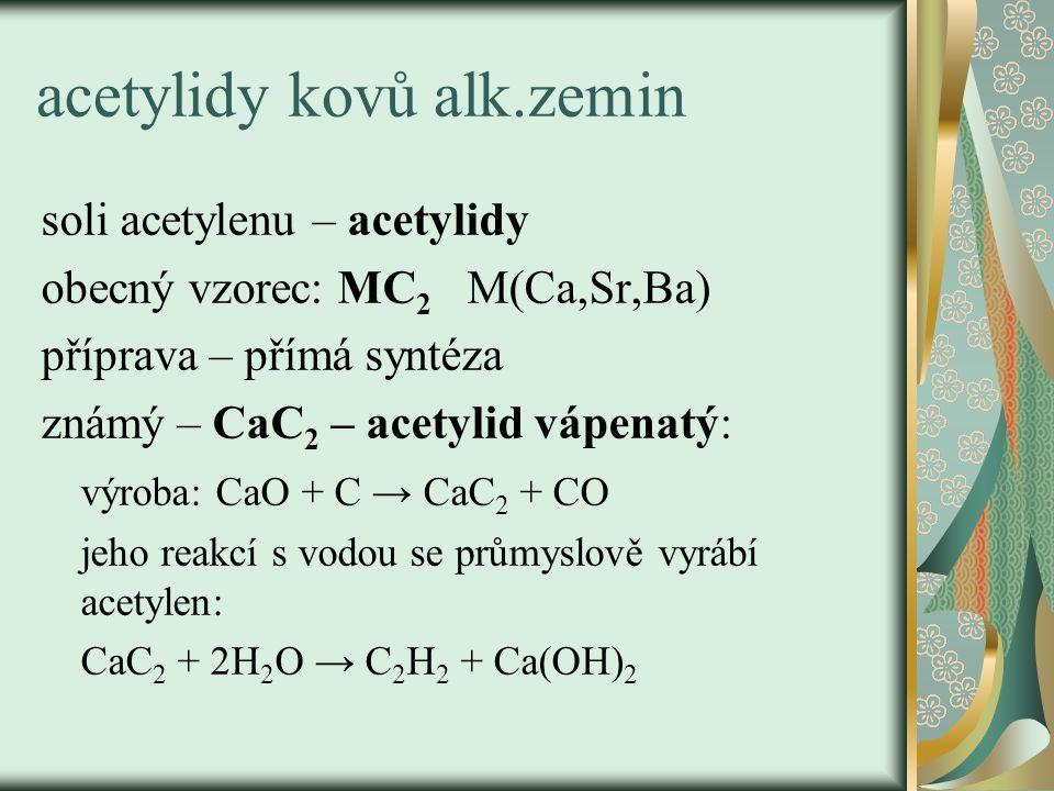 acetylidy kovů alk.zemin soli acetylenu – acetylidy obecný vzorec: MC 2 M(Ca,Sr,Ba) příprava – přímá syntéza známý – CaC 2 – acetylid vápenatý: výroba: CaO + C → CaC 2 + CO jeho reakcí s vodou se průmyslově vyrábí acetylen: CaC 2 + 2H 2 O → C 2 H 2 + Ca(OH) 2