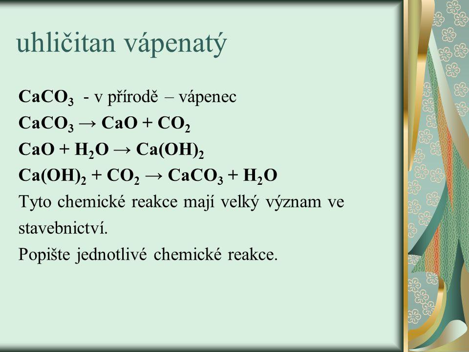 uhličitan vápenatý CaCO 3 - v přírodě – vápenec CaCO 3 → CaO + CO 2 CaO + H 2 O → Ca(OH) 2 Ca(OH) 2 + CO 2 → CaCO 3 + H 2 O Tyto chemické reakce mají velký význam ve stavebnictví.