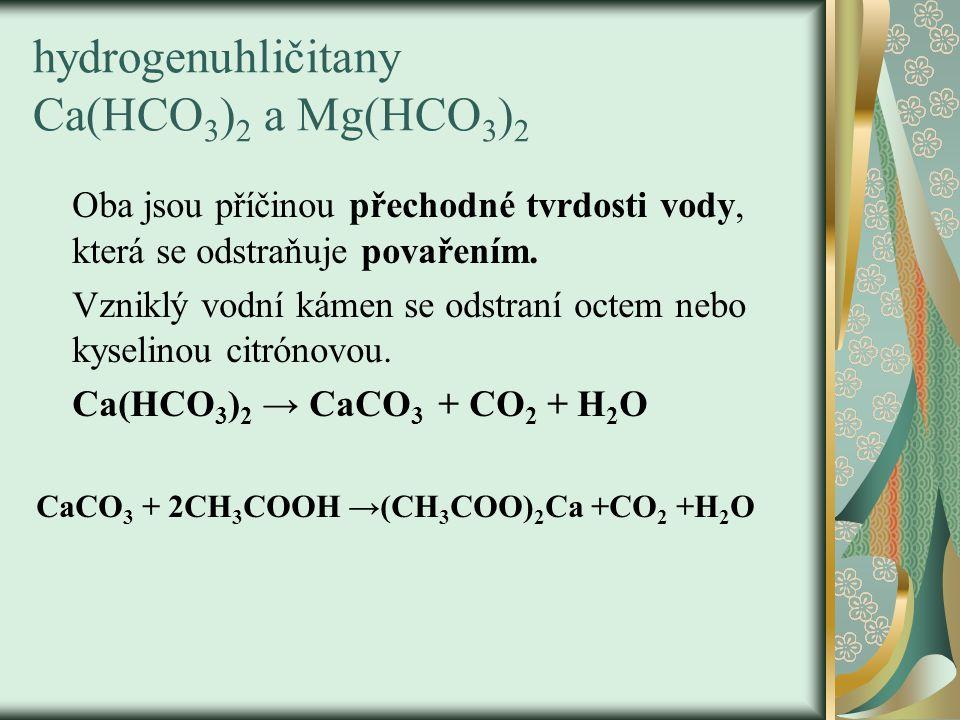 hydrogenuhličitany Ca(HCO 3 ) 2 a Mg(HCO 3 ) 2 Oba jsou příčinou přechodné tvrdosti vody, která se odstraňuje povařením.